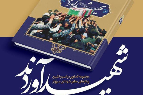 جمعه///انتشار کتاب مصور «شهید آوردند»؛ روایتی از مراسم وتشییع شهدای سبزوار